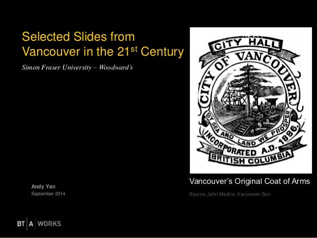 Selected Slides from  Vancouver in the 21st Century  Simon Fraser University – Woodward's  Andy Yan  September 2014  Vanco...