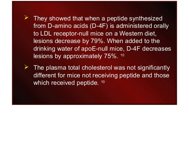  They showed that when a peptide synthesized from D-amino acids (D-4F) is administered orally to LDL receptor-null mice o...