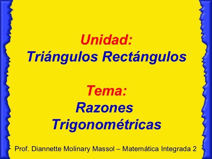 Unidad: Triángulos Rectángulos Tema: Razones  Trigonométricas Prof. Diannette Molinary Massol – Matemática Integrada 2