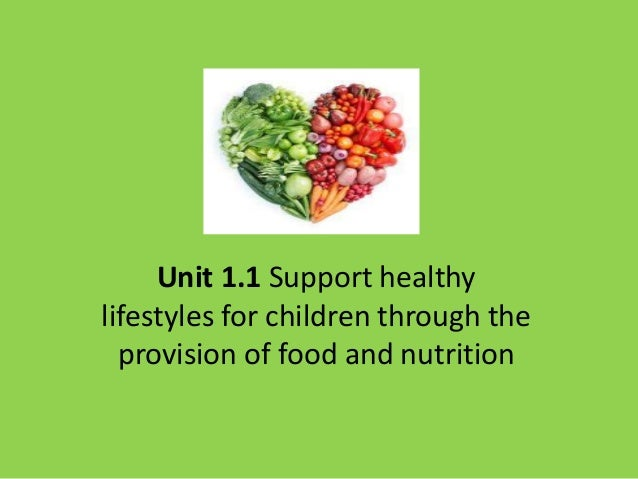 unit 1 1 support healthy lifestyles for children through the provision of food and nutrition