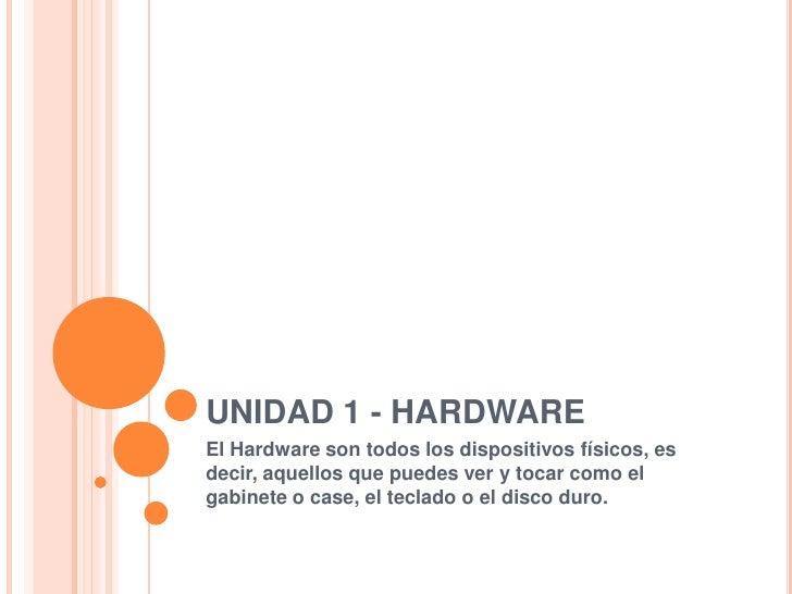 UNIDAD 1 - HARDWARE<br />El Hardware son todos los dispositivos físicos, es decir, aquellos que puedes ver y tocar como el...