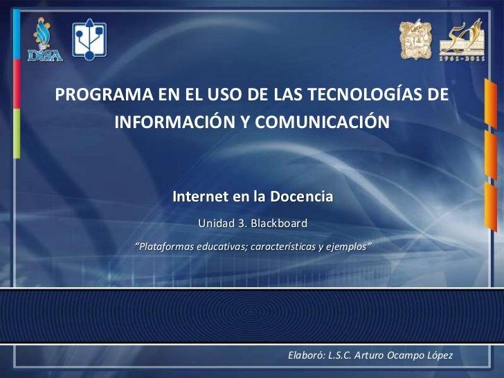 PROGRAMA EN EL USO DE LAS TECNOLOGÍAS DE INFORMACIÓN Y COMUNICACIÓN<br />Internet en la Docencia<br />Unidad 3. Blackboard...
