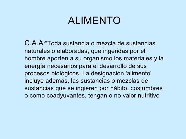 "ALIMENTO C.A.A :""Toda sustancia o mezcla de sustancias naturales o elaboradas, que ingeridas por el hombre aporten a ..."