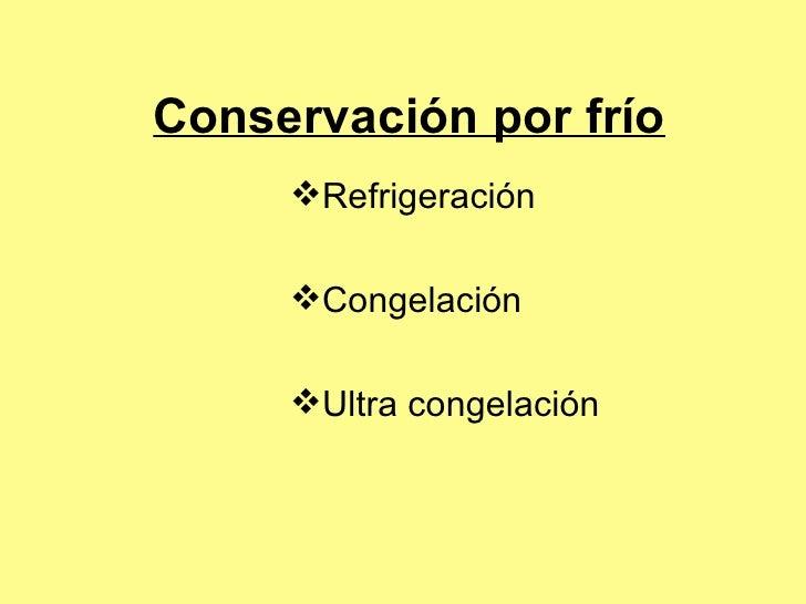 Conservación por frío <ul><li>Refrigeración </li></ul><ul><li>Congelación </li></ul><ul><li>Ultra congelación </li></ul>