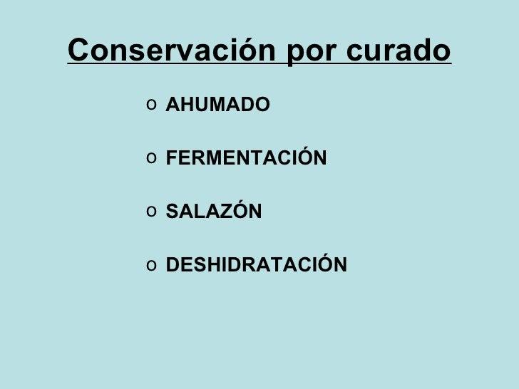 Conservación por curado <ul><li>AHUMADO </li></ul><ul><li>FERMENTACIÓN </li></ul><ul><li>SALAZÓN </li></ul><ul><li>DESHIDR...