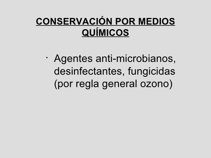 CONSERVACIÓN POR MEDIOS QUÍMICOS <ul><li>Agentes anti-microbianos,  desinfectantes, fungicidas (por regla general ozono)  ...