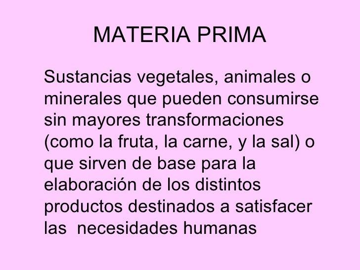 MATERIA PRIMA <ul><li>Sustancias vegetales, animales o minerales que pueden consumirse sin mayores transformaciones (como ...
