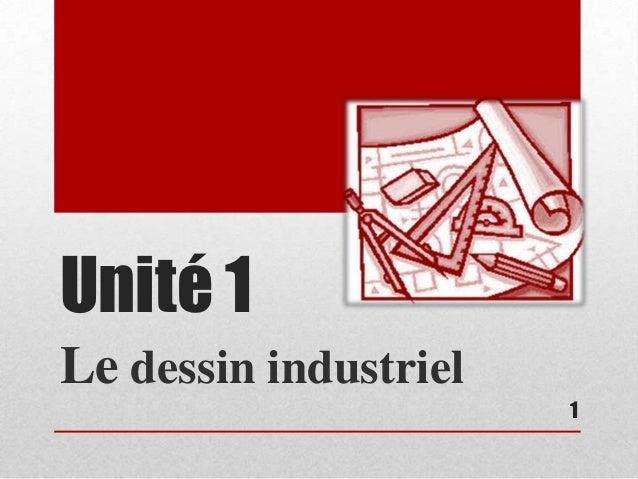 Unité 1Le dessin industriel                       1