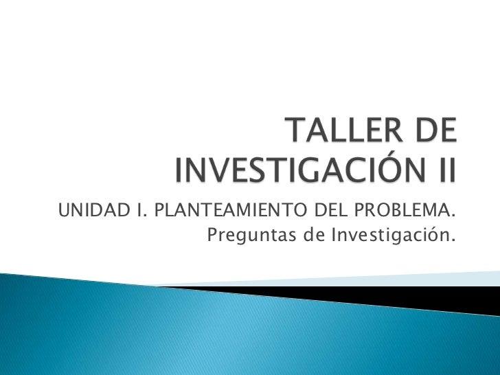 TALLER DE INVESTIGACIÓN II<br />UNIDAD I. PLANTEAMIENTO DEL PROBLEMA.<br />Preguntas de Investigación.<br />