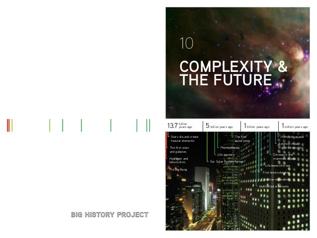 10 COMPLEXITY & THE FUTURE years 13.7 billionago  5 billion years ago  Stars die and create heavier elements The first sta...