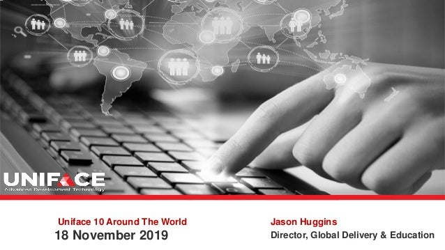 Uniface 10 Around The World 18 November 2019 Jason Huggins Director, Global Delivery & Education