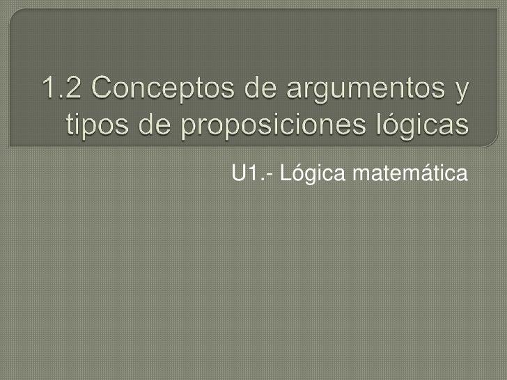 1.2 Conceptos de argumentos y tipos de proposiciones lógicas<br />U1.- Lógica matemática<br />