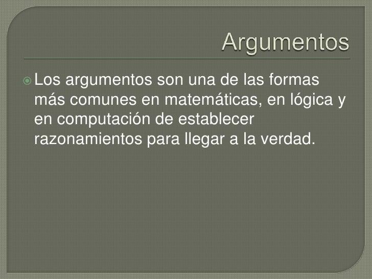 Argumentos<br />Los argumentos son una de las formas más comunes en matemáticas, en lógica y en computación de establecer ...