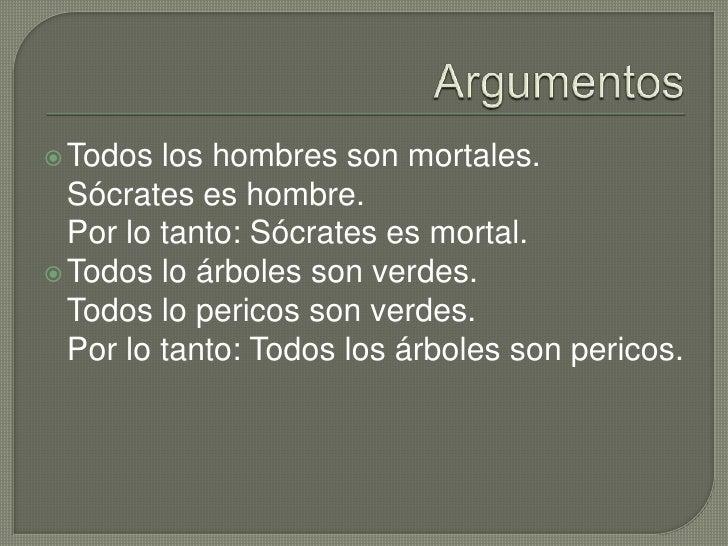 Argumentos<br />Todos los hombres son mortales.Sócrates es hombre.Por lo tanto: Sócrates es mortal.<br />Todos lo árboles ...