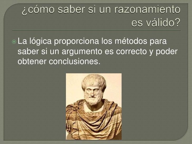 ¿cómo saber si un razonamiento es válido?<br />La lógica proporciona los métodos para saber si un argumento es correcto y ...