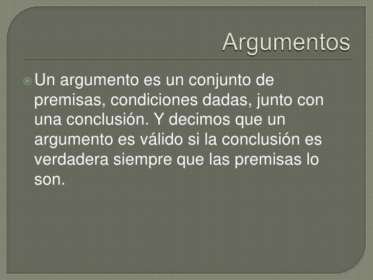 Argumentos<br />Un argumento es un conjunto de premisas, condiciones dadas, junto con una conclusión. Y decimos que un arg...