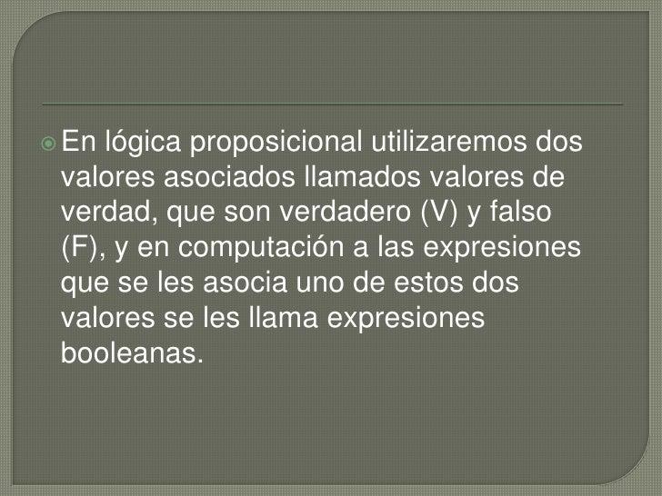 En lógica proposicional utilizaremos dos valores asociados llamados valores de verdad, que son verdadero (V) y falso (F), ...