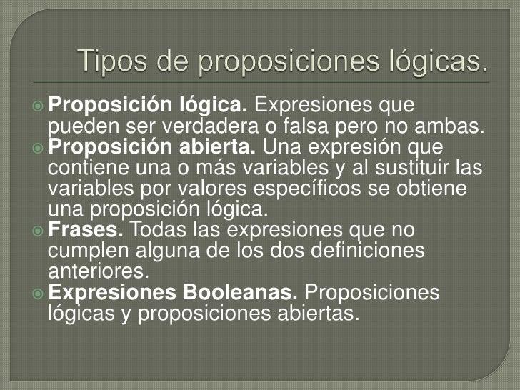 Tipos de proposiciones lógicas.<br />Proposición lógica.Expresiones que pueden ser verdadera o falsa pero no ambas.<br />...