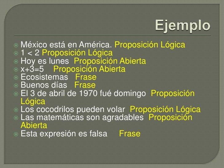 Ejemplo<br />México está en América. Proposición Lógica<br />1 &lt; 2 Proposición Lógica<br />Hoy es lunes  Proposición Ab...