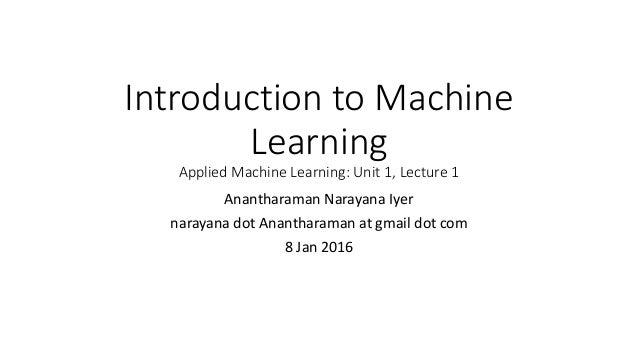 Introduction to Machine Learning Applied Machine Learning: Unit 1, Lecture 1 Anantharaman Narayana Iyer narayana dot Anant...