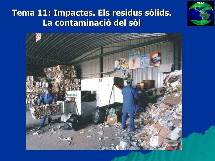 Tema 11: Impactes. Els residus sòlids. La contaminació del sòl