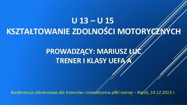 U 13 – U 15 KSZTAŁTOWANIE ZDOLNOŚCI MOTORYCZNYCH PROWADZĄCY: MARIUSZ ŁUC TRENER I KLASY UEFA A Konferencja szkoleniowa dla...