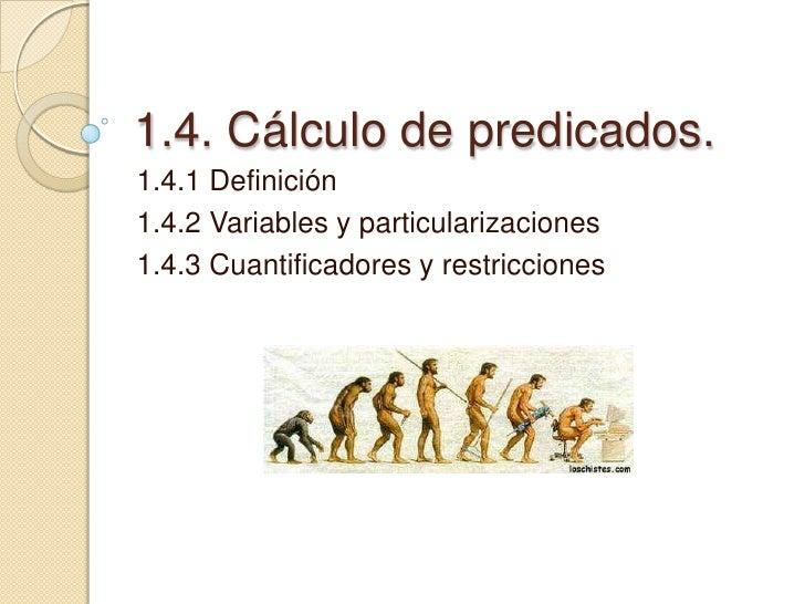 1.4. Cálculo de predicados.<br />1.4.1 Definición<br />1.4.2 Variables y particularizaciones<br />1.4.3 Cuantificadores y ...