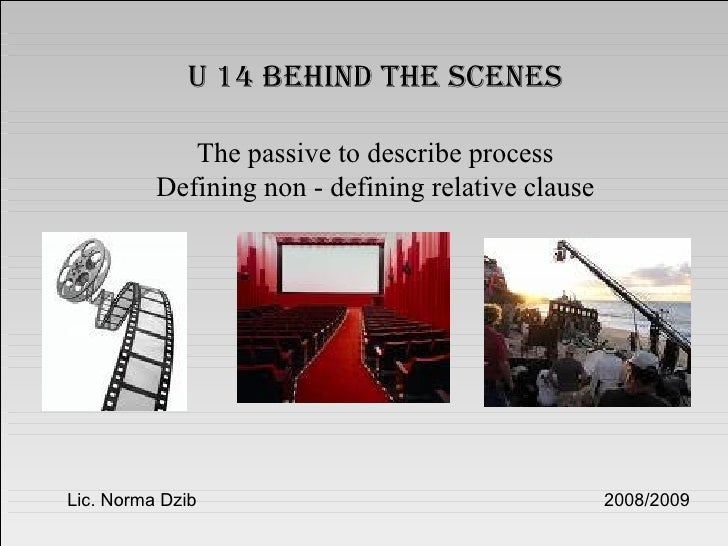 U 14 behind the scenes The passive to describe process Defining non - defining relative clause Lic. Norma Dzib  2008/2009