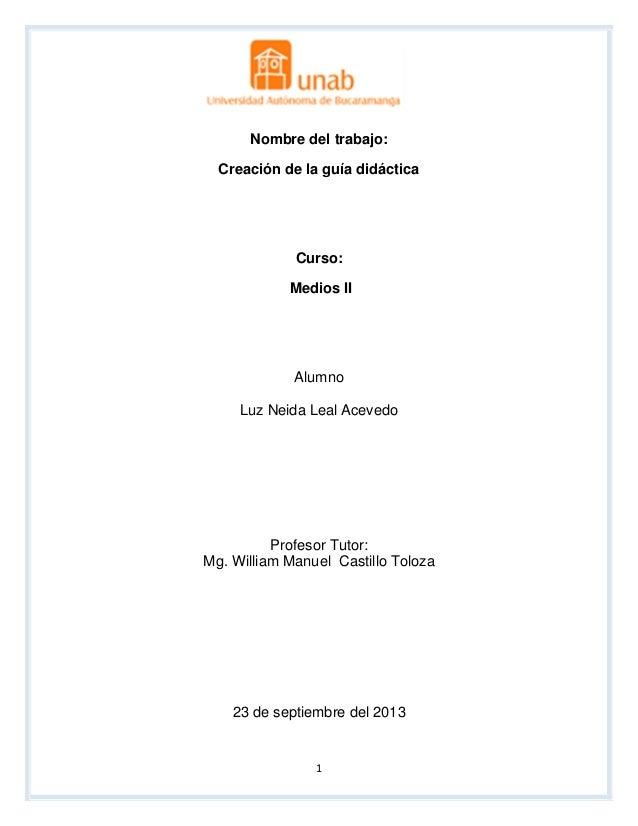 1 Contenidos Nombre del trabajo: Creación de la guía didáctica Curso: Medios II Alumno Luz Neida Leal Acevedo Profesor Tut...