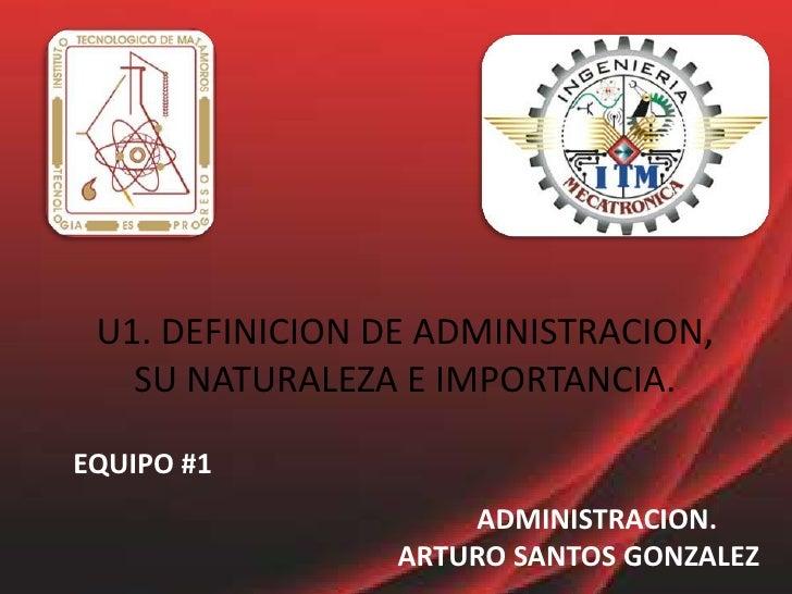 U1. DEFINICION DE ADMINISTRACION, SU NATURALEZA E IMPORTANCIA.<br />EQUIPO #1<br />ADMINISTRACION.ARTURO SANTOS GONZALEZ<b...