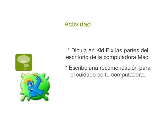Actividad. * Dibuja en Kid Pix las partes del escritorio de la computadora Mac. * Escribe una recomendación para el cuidad...