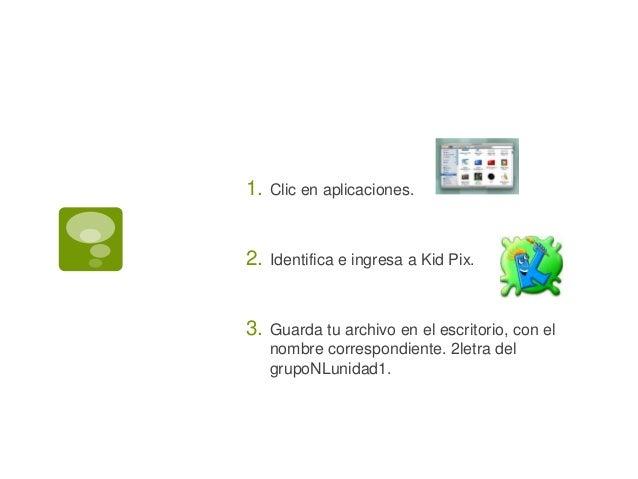 1. Clic en aplicaciones. 2. Identifica e ingresa a Kid Pix. 3. Guarda tu archivo en el escritorio, con el nombre correspon...