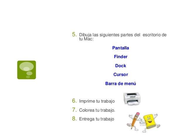 5. Dibuja las siguientes partes del escritorio de tu Mac: Pantalla Finder Dock Cursor Barra de menú 6. Imprime tu trabajo ...