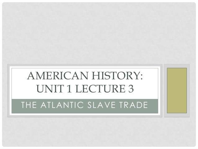 AMERICAN HISTORY: UNIT 1 LECTURE 3 TH E ATLANTI C S LAV E TR ADE