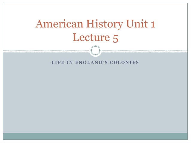 American History Unit 1 Lecture 5 LIFE IN ENGLAND'S COLONIES