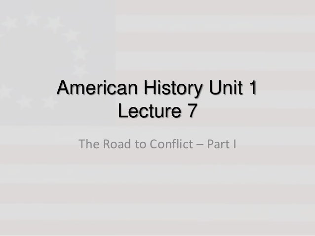 American History Unit 1 Lecture 7 The Road to Conflict – Part I