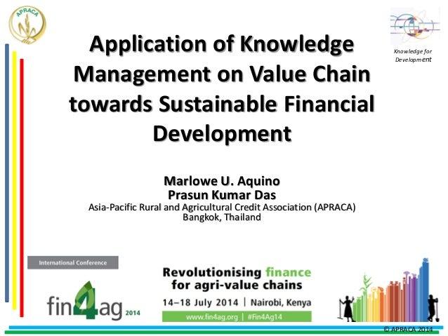 Application of Knowledge Management on Value Chain towards Sustainable Financial Development Marlowe U. Aquino Prasun Kuma...
