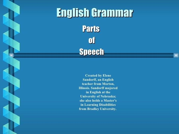 English Grammar Parts  of Speech Created by Elene Sandorff, an English teacher from Morton, Illinois. Sandorff majored in ...