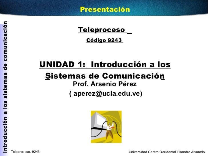Teleproceso  Código 9243  UNIDAD 1:  Introducción a los Sistemas de Comunicación Prof. Arsenio Pérez  ( aperez@ucla.edu.ve...