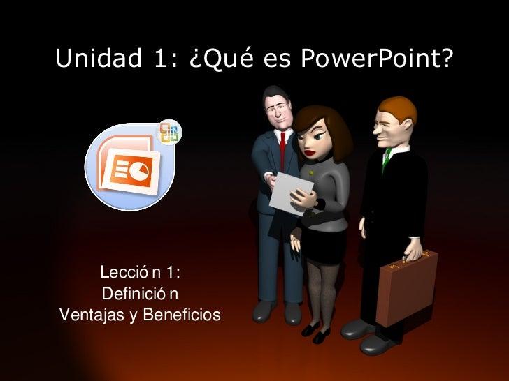 Unidad 1: ¿Qué es PowerPoint? Lección 1: Definición Ventajas y Beneficios