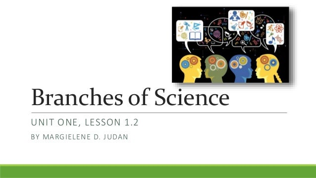 Branches of Science UNIT ONE, LESSON 1.2 BY MARGIELENE D. JUDAN