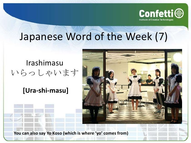 Japanese Word of the Week (7)<br />Irashimasu<br />いらっしゃいます<br />[Ura-shi-masu]<br />You can also say YoKoso (which is whe...