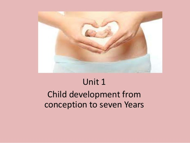 Unit 1 Child development from conception to seven Years