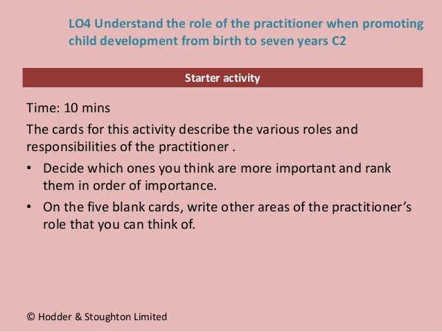 Starter activity LO4 Understand the role of the practitioner when promoting child development from birth to seven years C2...