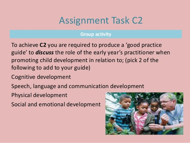 Group activity To achieve C2 you are required to produce a 'good practice guide' to discuss the role of the early year's p...