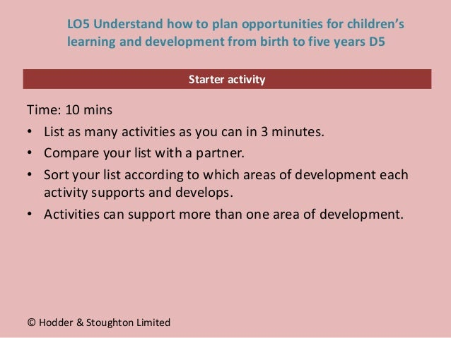 Starter activity LO5 Understand how to plan opportunities for children's learning and development from birth to five years...