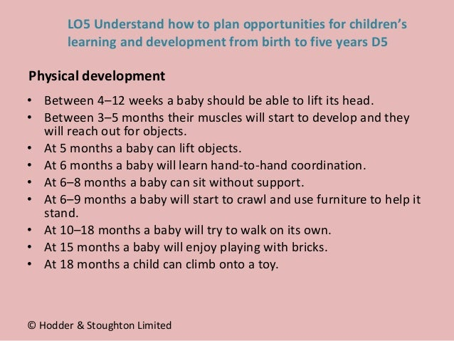 • Between 4–12 weeks a baby should be able to lift its head. • Between 3–5 months their muscles will start to develop and ...
