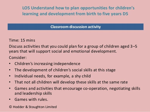 Classroom discussion activity Time: 15 mins Discuss activities that you could plan for a group of children aged 3–5 years ...