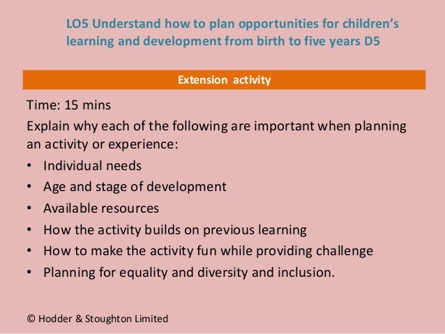 Extension activity Time: 15 mins Explain why each of the following are important when planning an activity or experience: ...