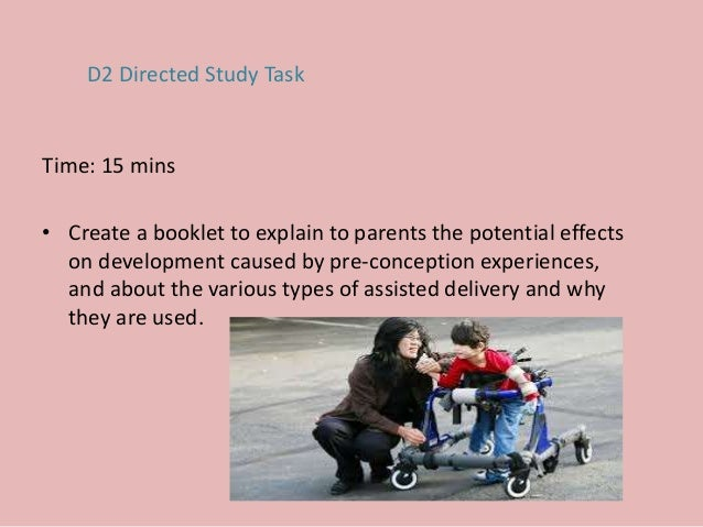 Time: 15 mins • Create a booklet to explain to parents the potential effects on development caused by pre-conception exper...